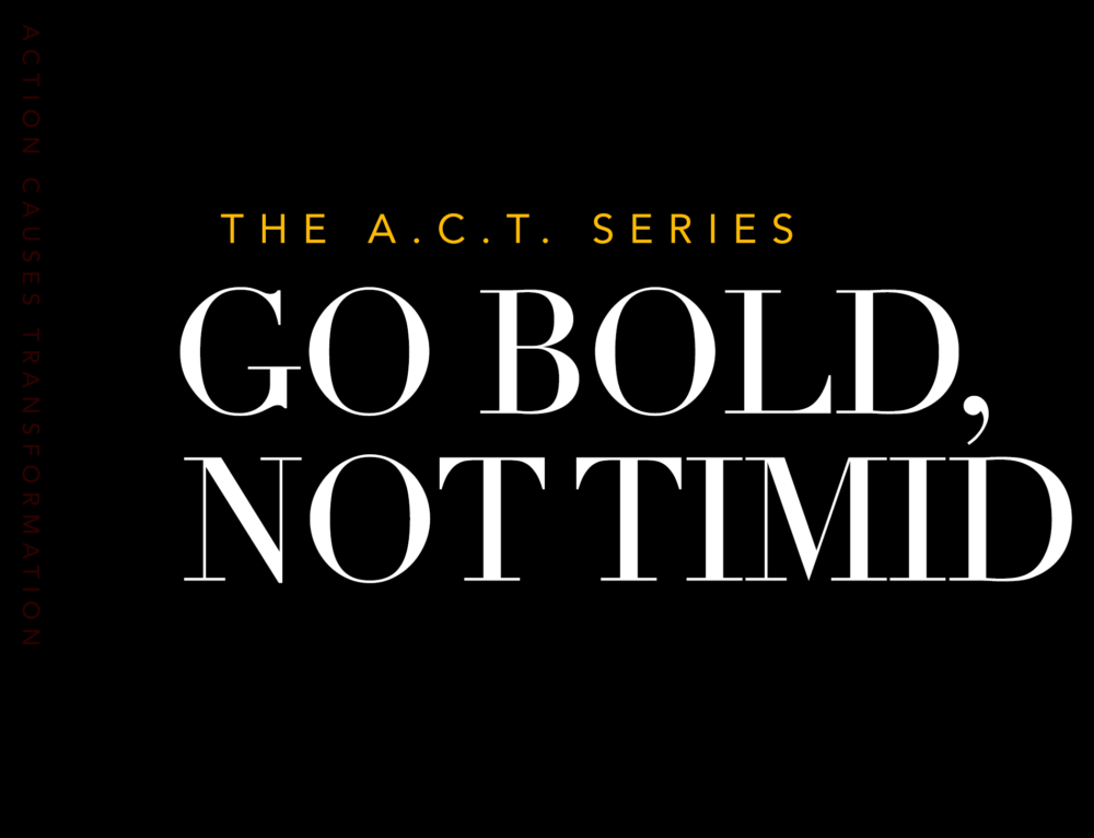 Go BOLD, not Timid.